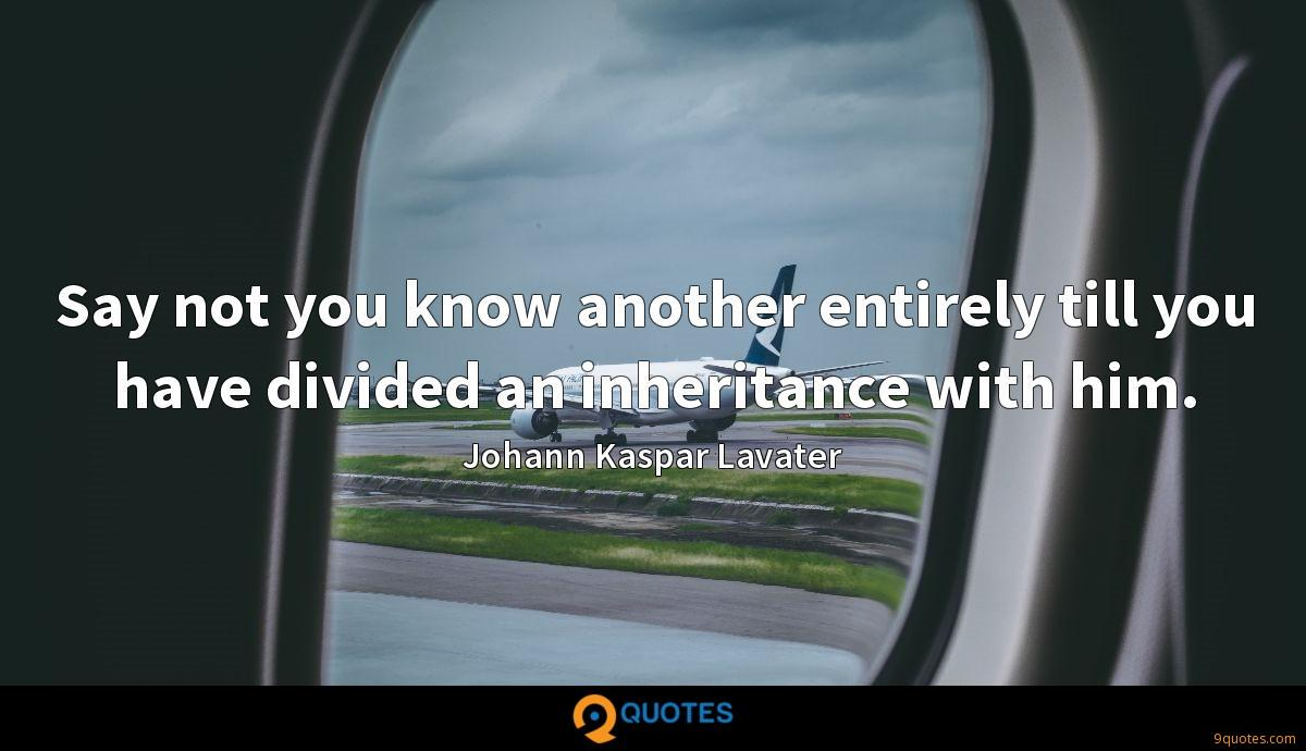 Say not you know another entirely till you have divided an inheritance with him.