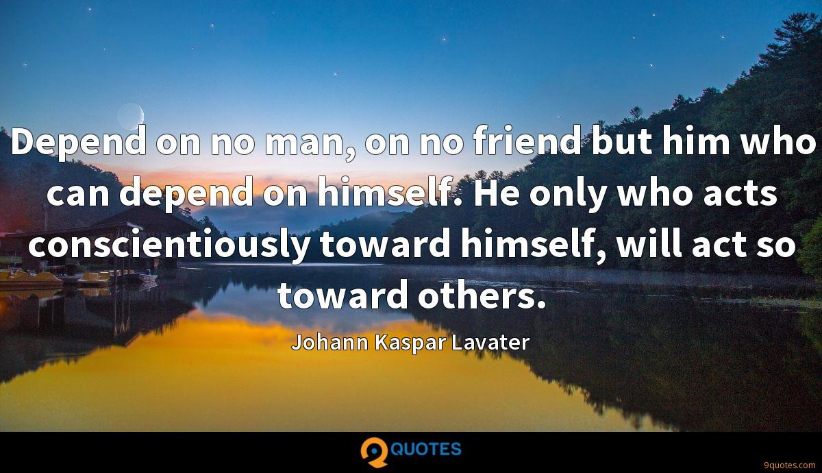 Depend on no man, on no friend but him who can depend on himself. He only who acts conscientiously toward himself, will act so toward others.