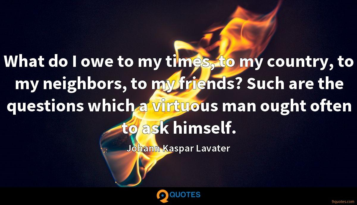 What do I owe to my times, to my country, to my neighbors, to my friends? Such are the questions which a virtuous man ought often to ask himself.