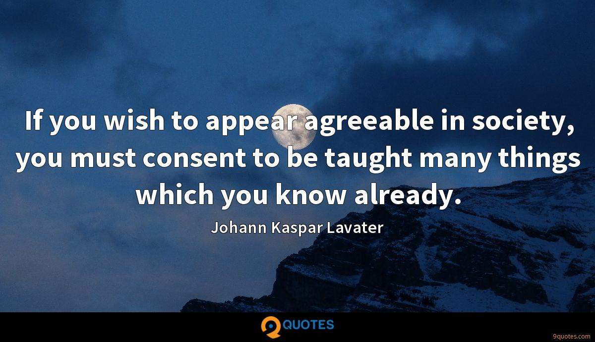 If you wish to appear agreeable in society, you must consent to be taught many things which you know already.