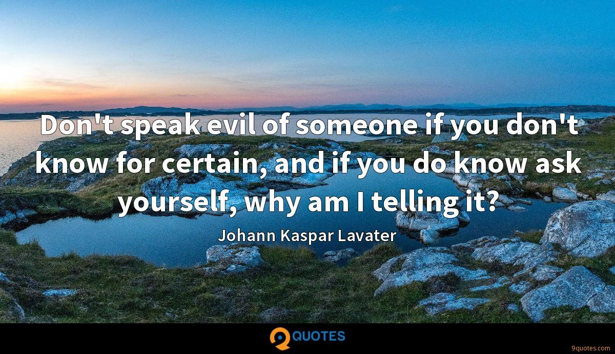 Don't speak evil of someone if you don't know for certain, and if you do know ask yourself, why am I telling it?