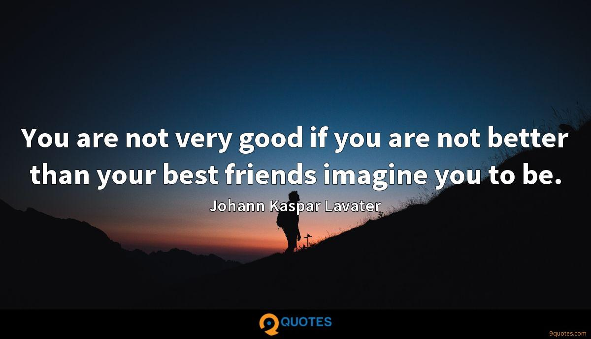You are not very good if you are not better than your best friends imagine you to be.