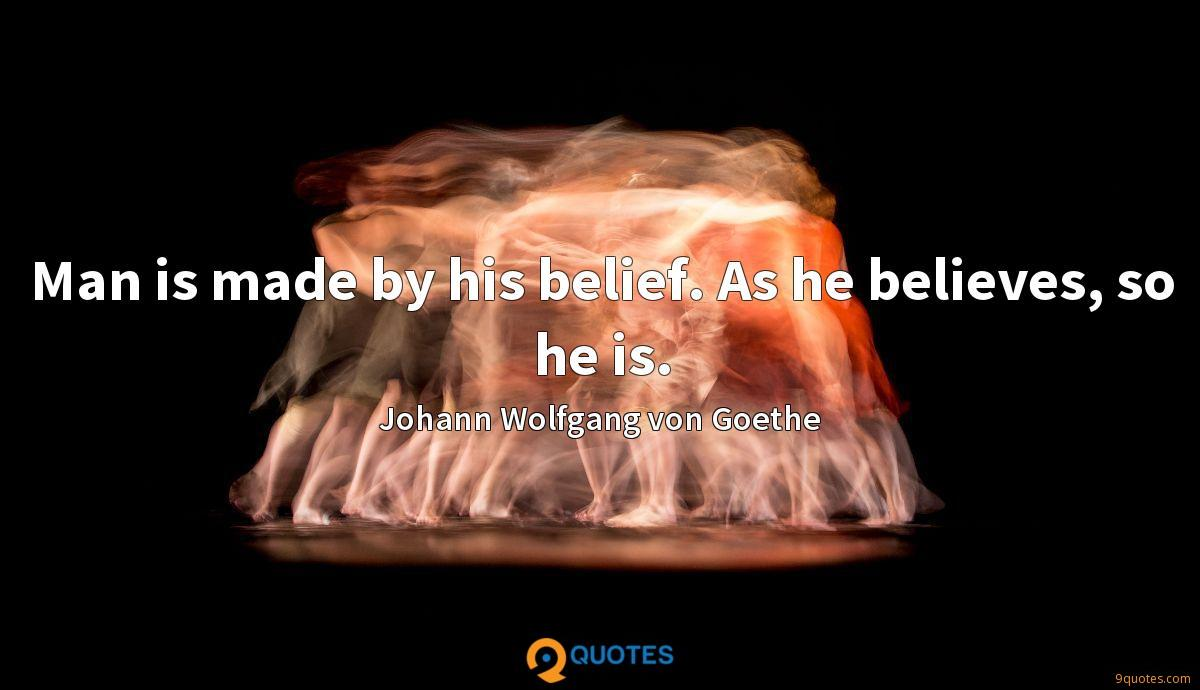 Man is made by his belief. As he believes, so he is.
