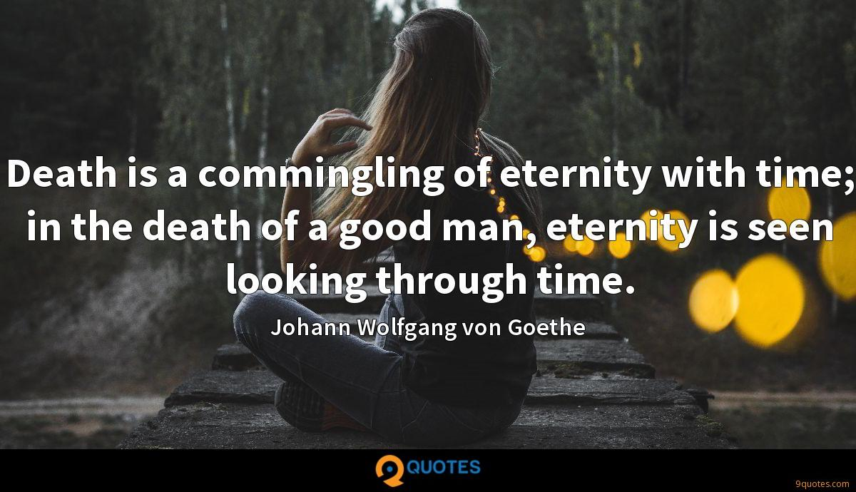 Death is a commingling of eternity with time; in the death of a good man, eternity is seen looking through time.