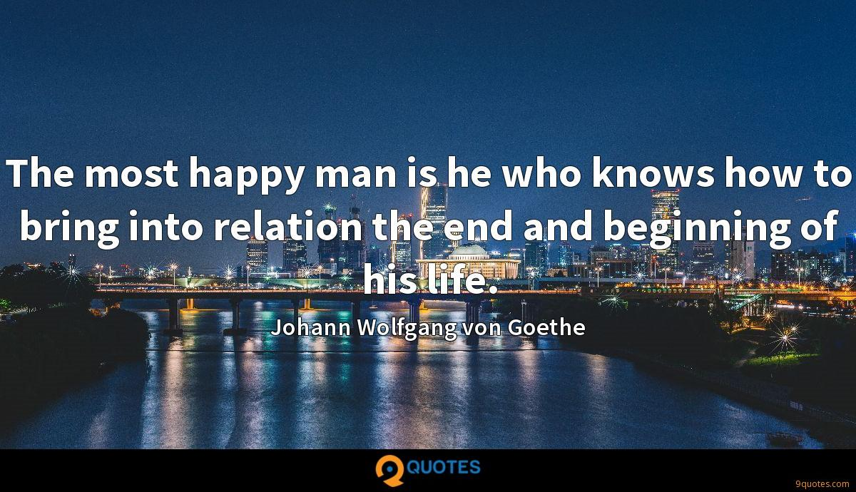 The most happy man is he who knows how to bring into relation the end and beginning of his life.