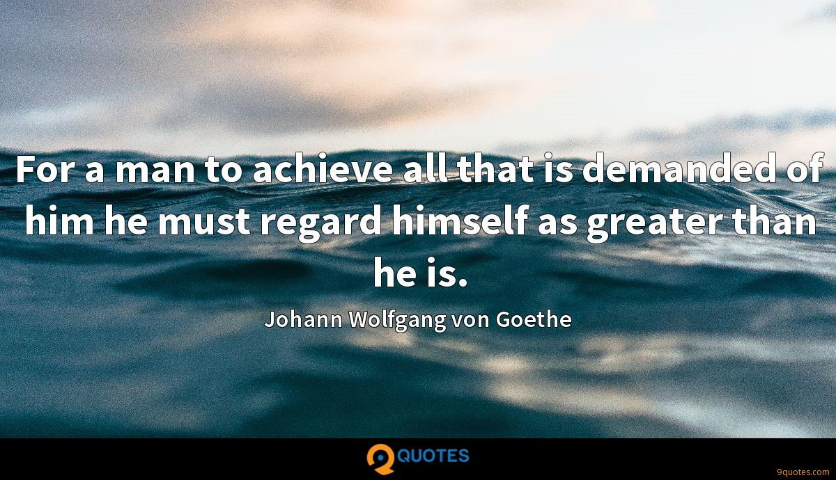 For a man to achieve all that is demanded of him he must regard himself as greater than he is.