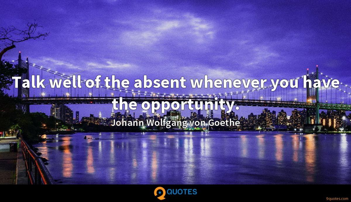 Talk well of the absent whenever you have the opportunity.