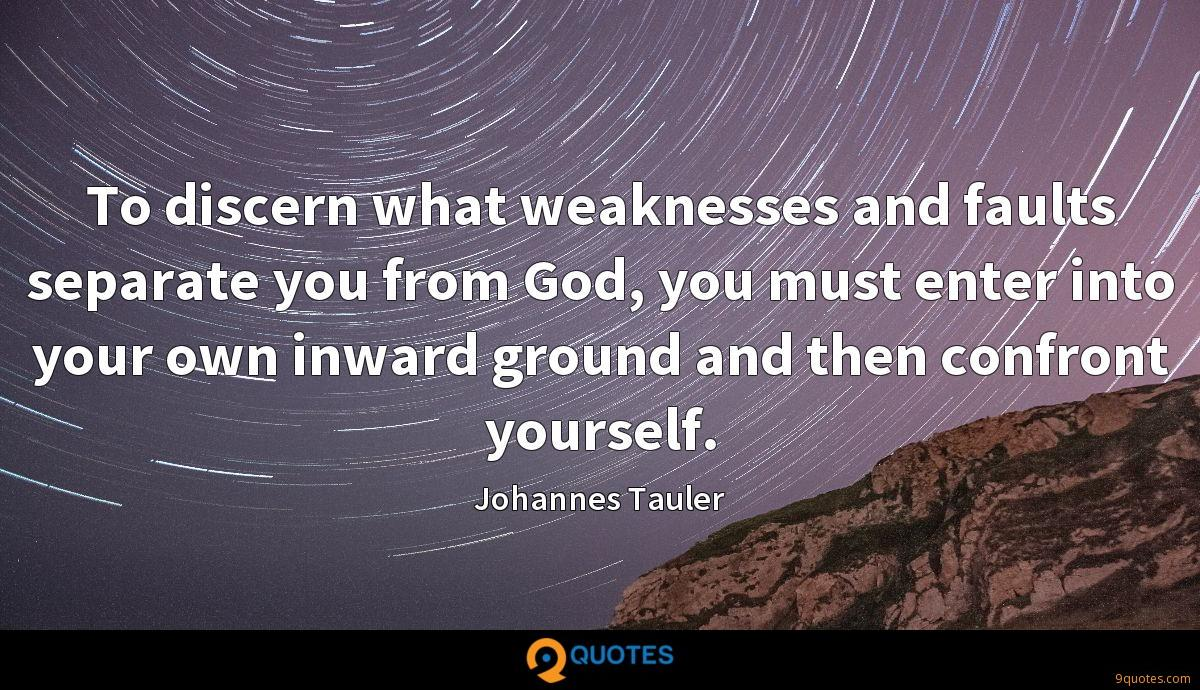 To discern what weaknesses and faults separate you from God, you must enter into your own inward ground and then confront yourself.