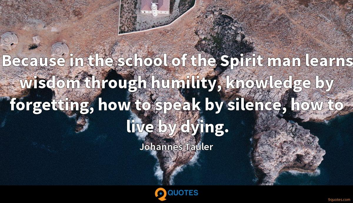 Because in the school of the Spirit man learns wisdom through humility, knowledge by forgetting, how to speak by silence, how to live by dying.