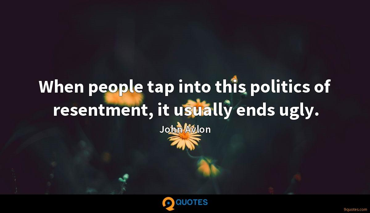 When people tap into this politics of resentment, it usually ends ugly.