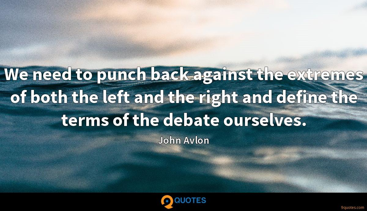 We need to punch back against the extremes of both the left and the right and define the terms of the debate ourselves.