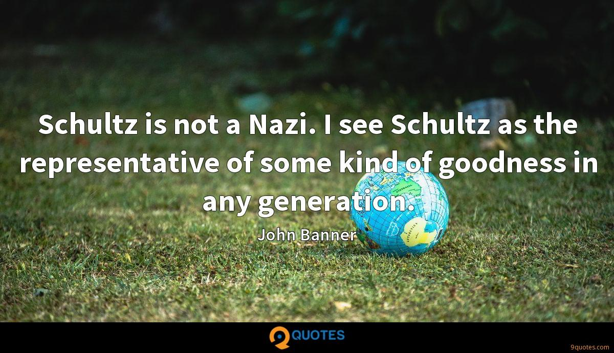 Schultz is not a Nazi. I see Schultz as the representative of some kind of goodness in any generation.