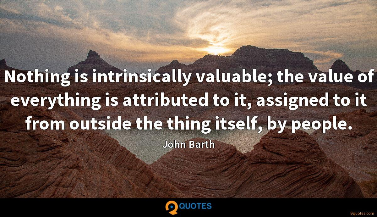 Nothing is intrinsically valuable; the value of everything is attributed to it, assigned to it from outside the thing itself, by people.