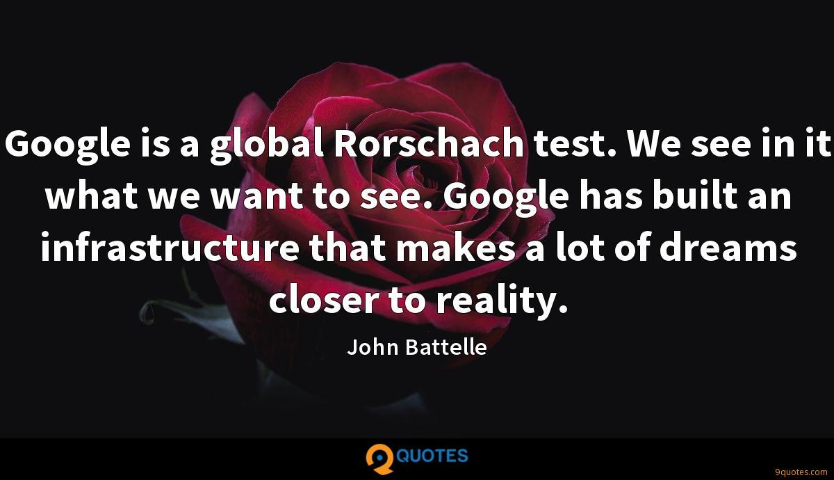 Google is a global Rorschach test. We see in it what we want to see. Google has built an infrastructure that makes a lot of dreams closer to reality.