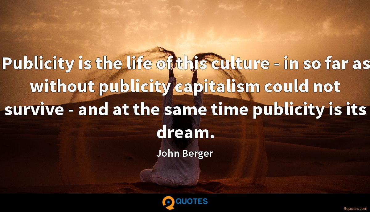 Publicity is the life of this culture - in so far as without publicity capitalism could not survive - and at the same time publicity is its dream.