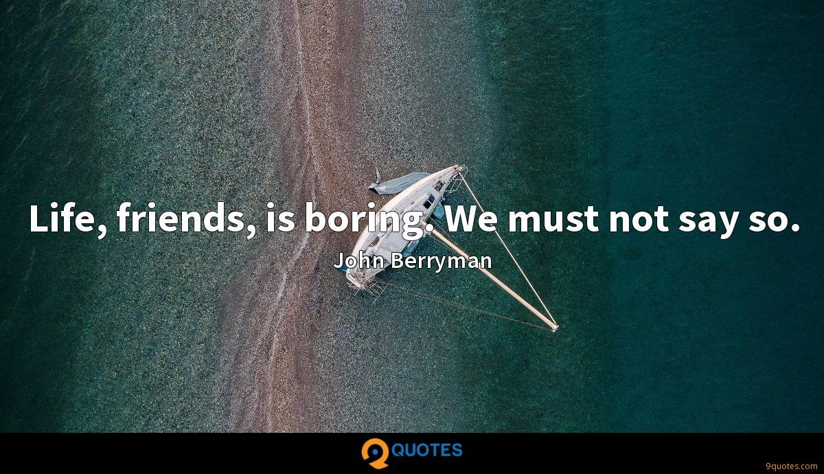 Life, friends, is boring. We must not say so.