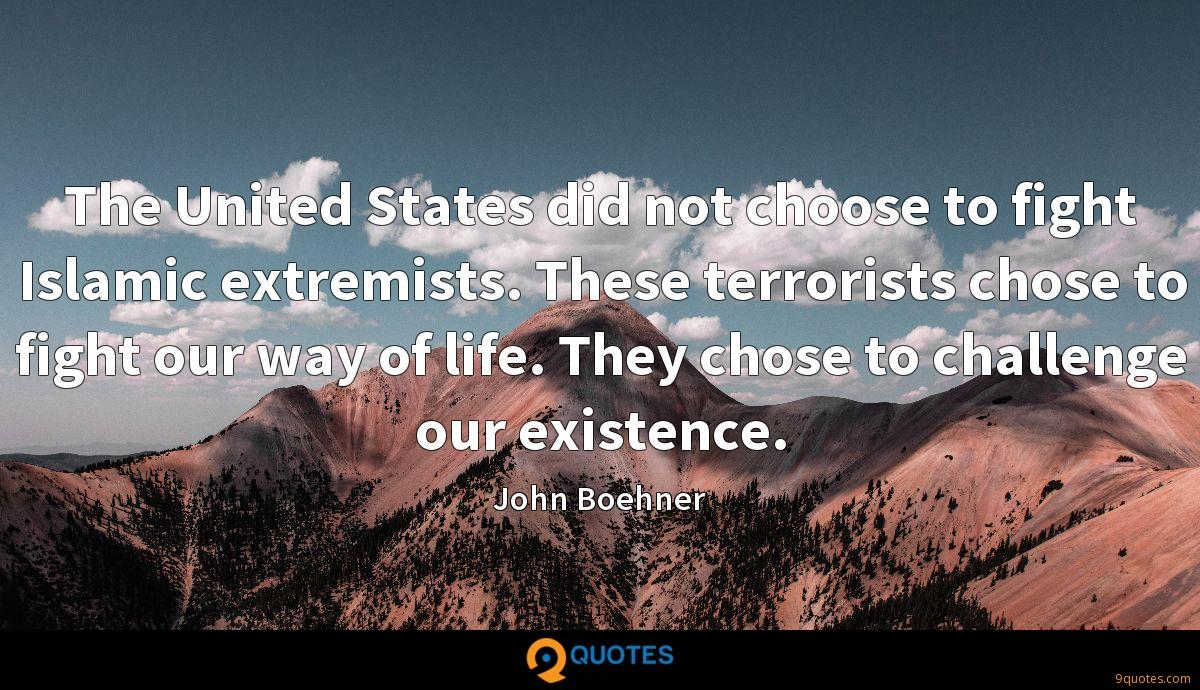 The United States did not choose to fight Islamic extremists. These terrorists chose to fight our way of life. They chose to challenge our existence.