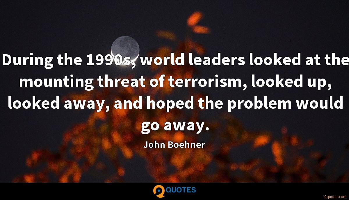 During the 1990s, world leaders looked at the mounting threat of terrorism, looked up, looked away, and hoped the problem would go away.