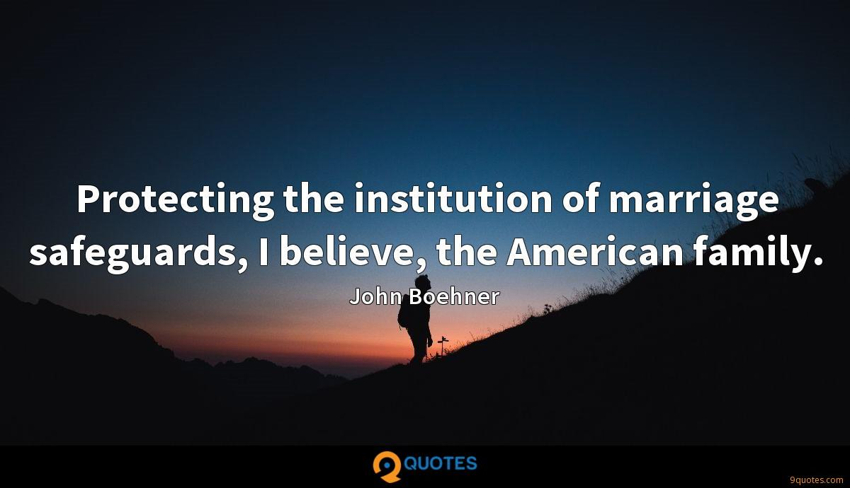 Protecting the institution of marriage safeguards, I believe, the American family.