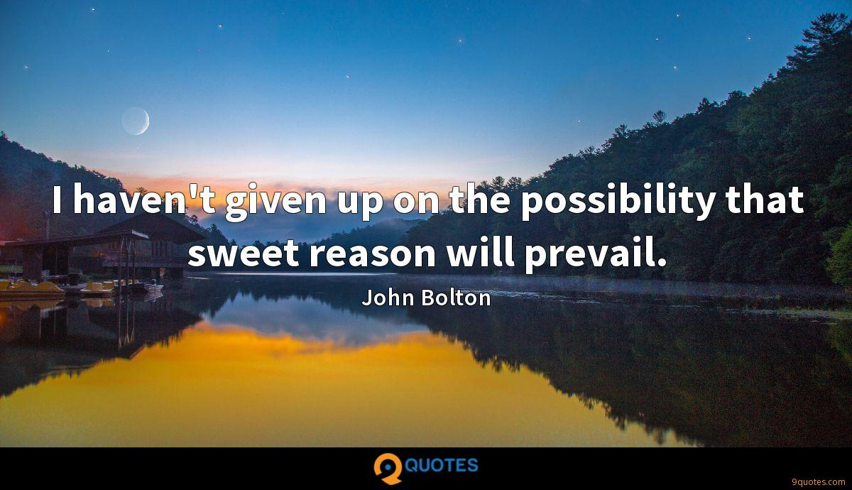 I haven't given up on the possibility that sweet reason will prevail.