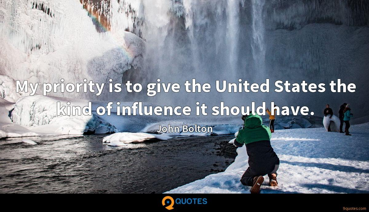 My priority is to give the United States the kind of influence it should have.