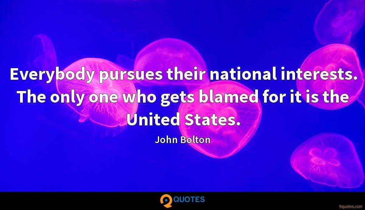 Everybody pursues their national interests. The only one who gets blamed for it is the United States.