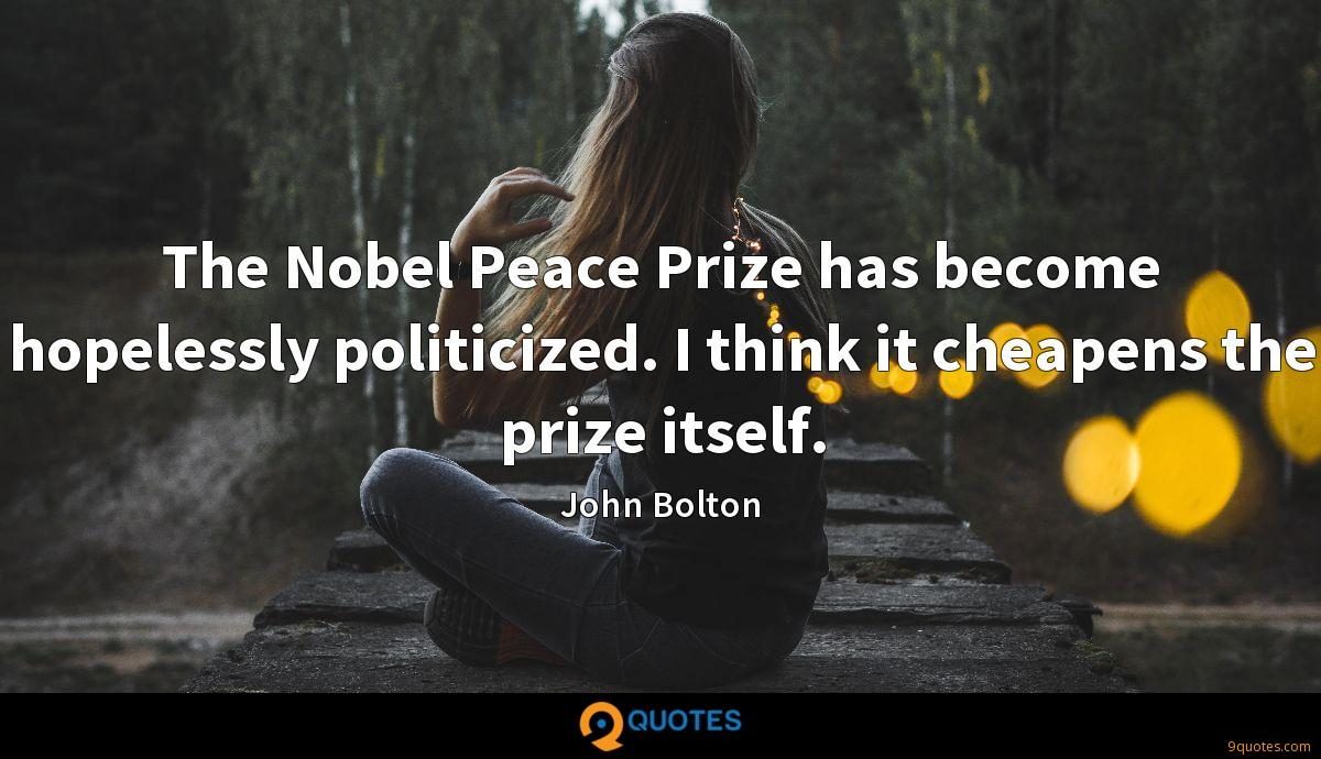 The Nobel Peace Prize has become hopelessly politicized. I think it cheapens the prize itself.