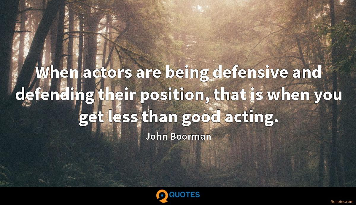When actors are being defensive and defending their position, that is when you get less than good acting.