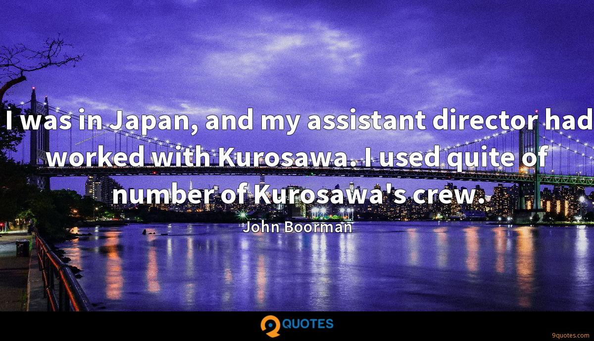 I was in Japan, and my assistant director had worked with Kurosawa. I used quite of number of Kurosawa's crew.
