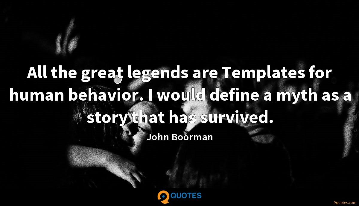 All the great legends are Templates for human behavior. I would define a myth as a story that has survived.