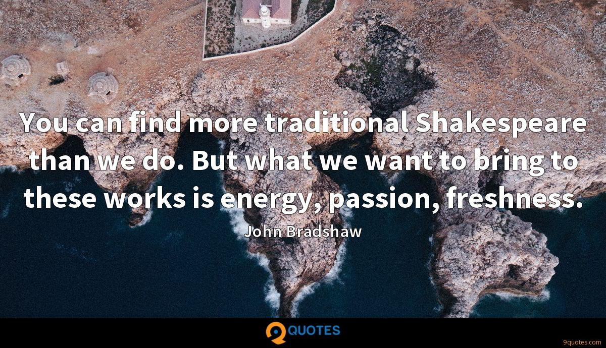 You can find more traditional Shakespeare than we do. But what we want to bring to these works is energy, passion, freshness.
