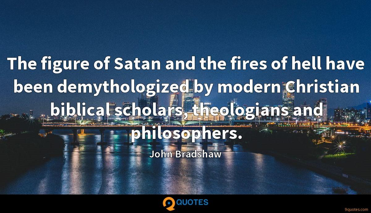The figure of Satan and the fires of hell have been demythologized by modern Christian biblical scholars, theologians and philosophers.