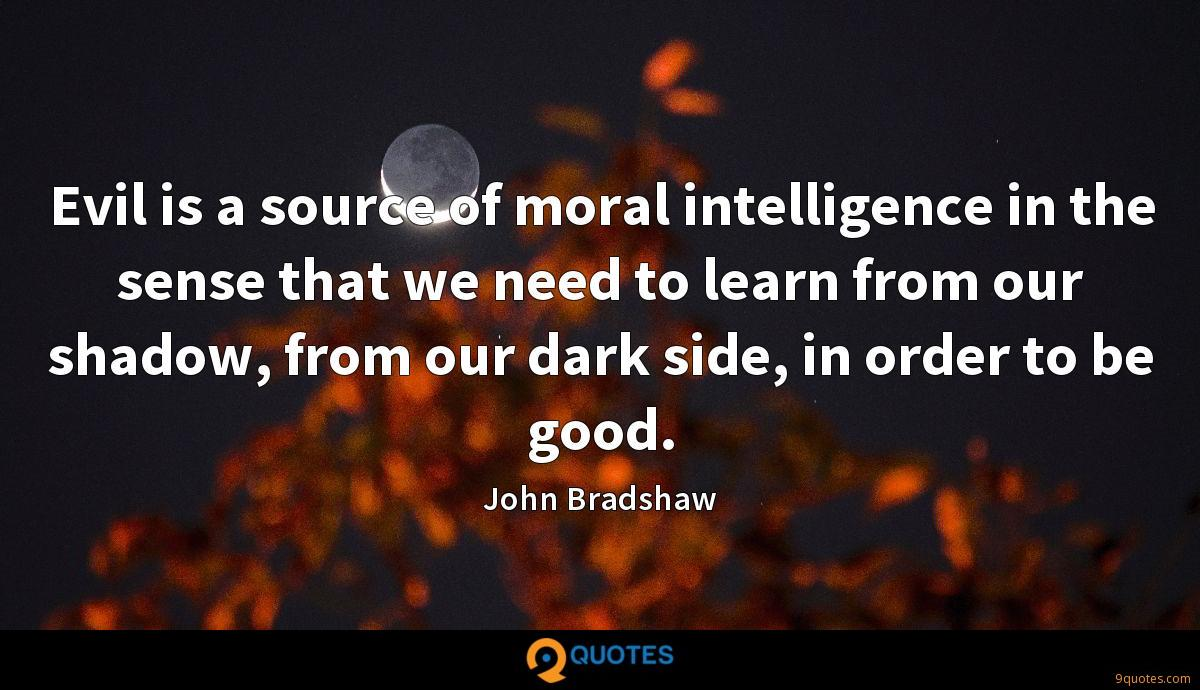 Evil is a source of moral intelligence in the sense that we need to learn from our shadow, from our dark side, in order to be good.