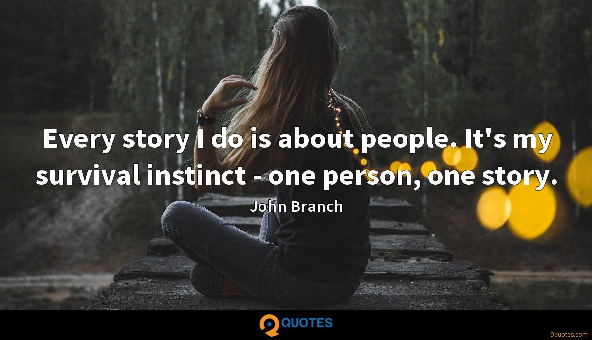 Every story I do is about people. It's my survival instinct - one person, one story.
