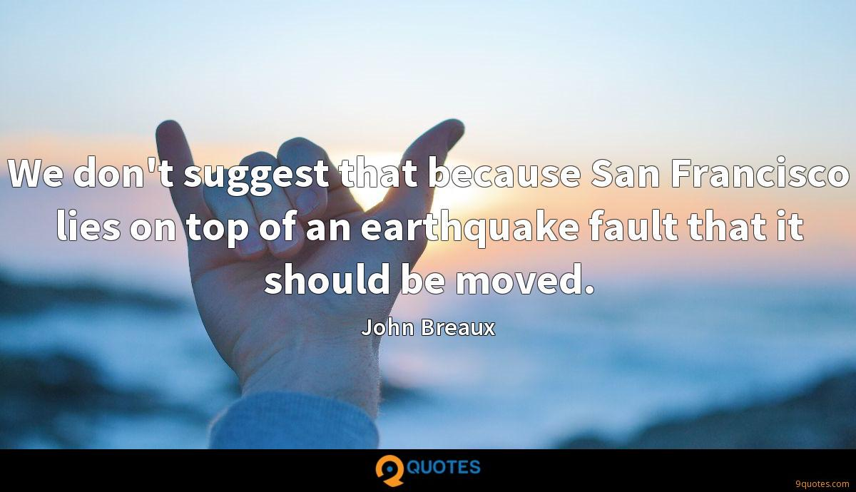 We don't suggest that because San Francisco lies on top of an earthquake fault that it should be moved.