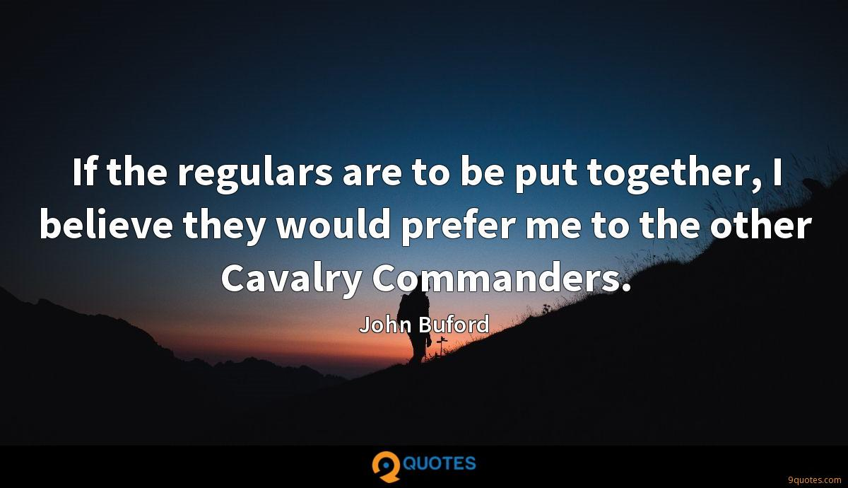If the regulars are to be put together, I believe they would prefer me to the other Cavalry Commanders.