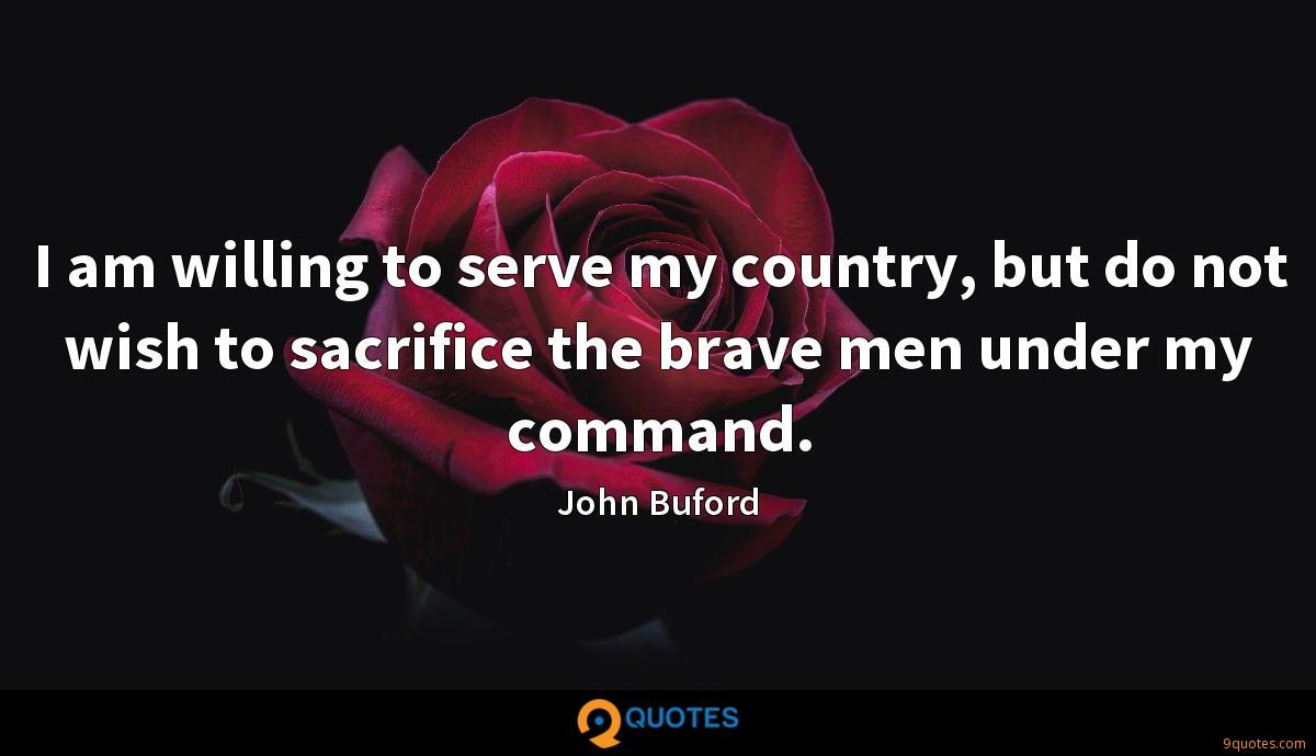 I am willing to serve my country, but do not wish to sacrifice the brave men under my command.
