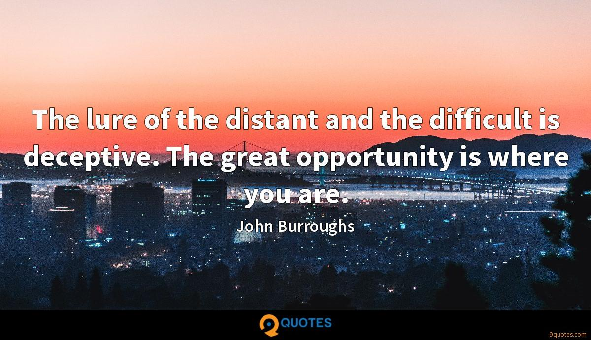 The lure of the distant and the difficult is deceptive. The great opportunity is where you are.