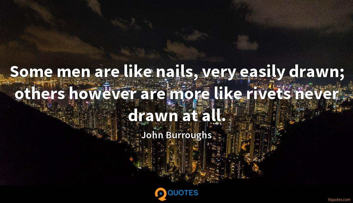 Some men are like nails, very easily drawn; others however are more like rivets never drawn at all.