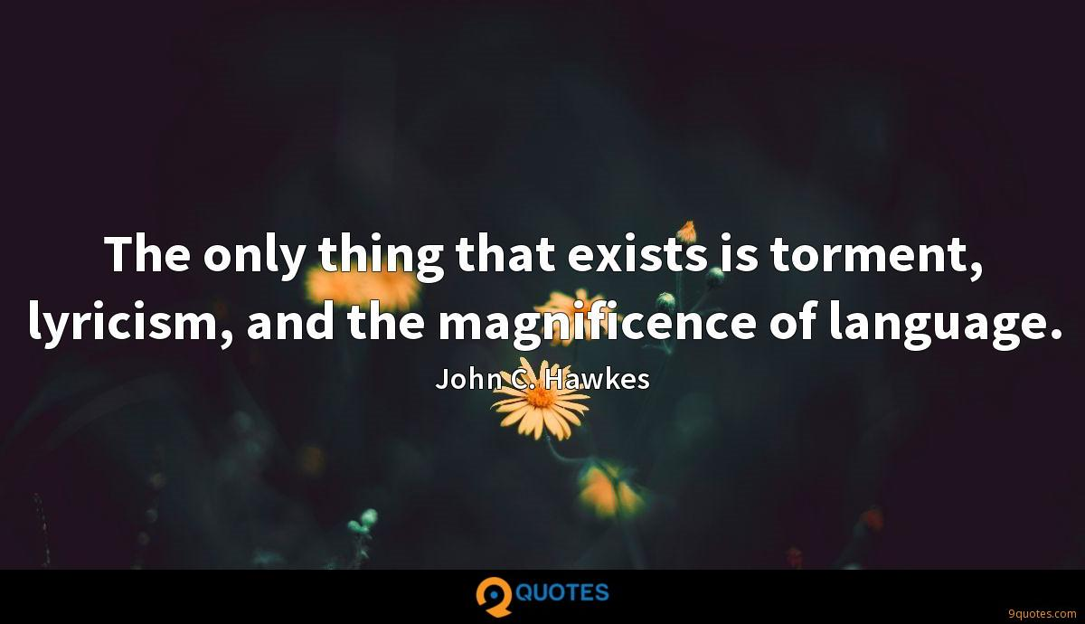 The only thing that exists is torment, lyricism, and the magnificence of language.