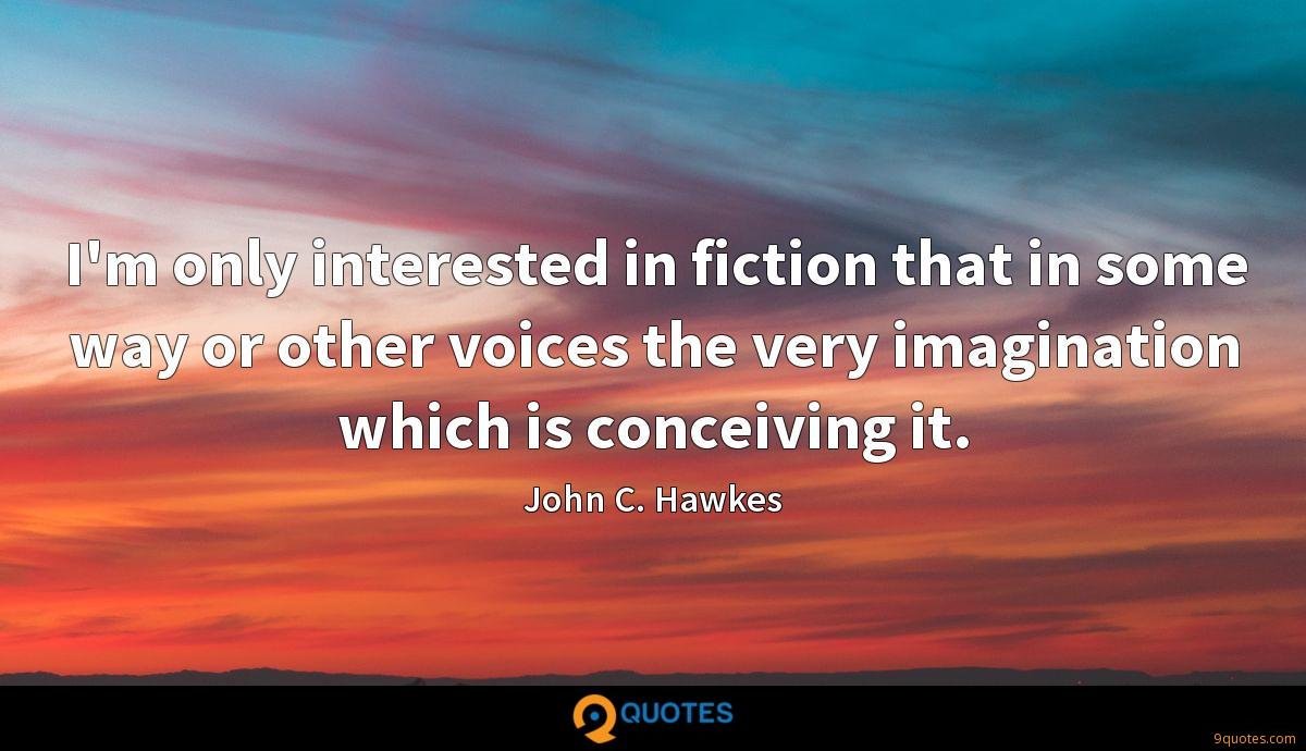 I'm only interested in fiction that in some way or other voices the very imagination which is conceiving it.