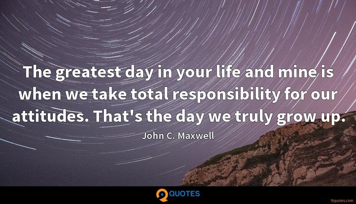 The greatest day in your life and mine is when we take total responsibility for our attitudes. That's the day we truly grow up.
