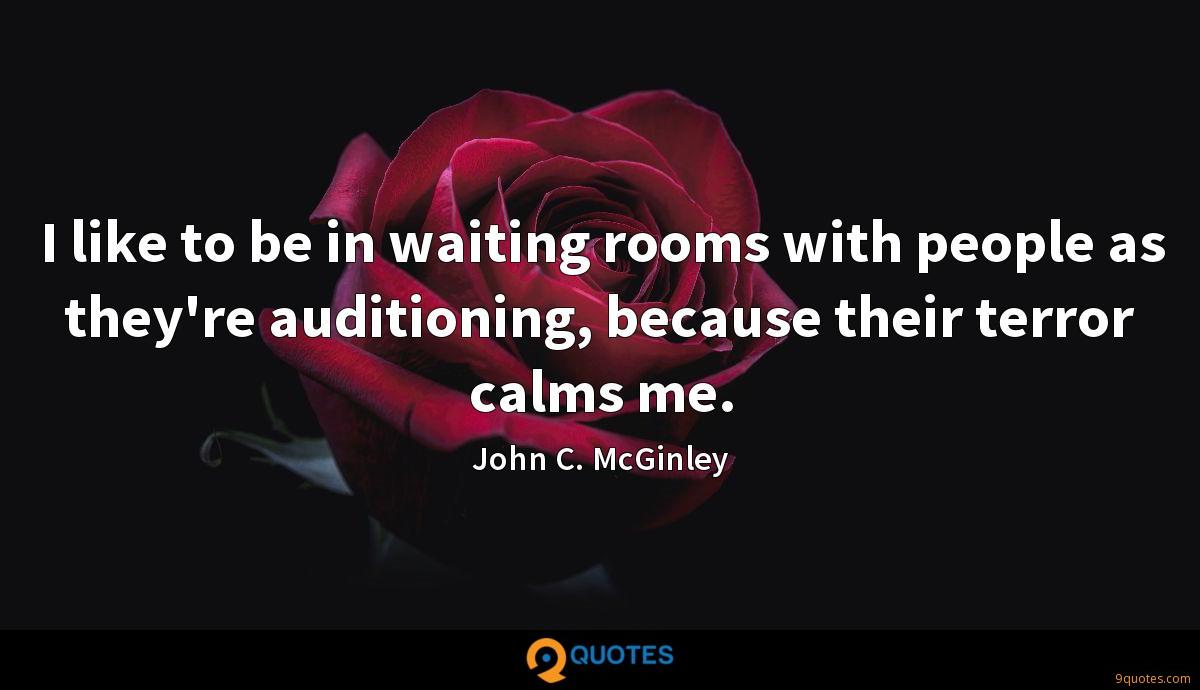 I like to be in waiting rooms with people as they're auditioning, because their terror calms me.