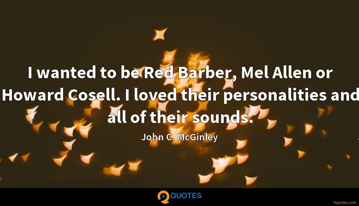 I wanted to be Red Barber, Mel Allen or Howard Cosell. I loved their personalities and all of their sounds.