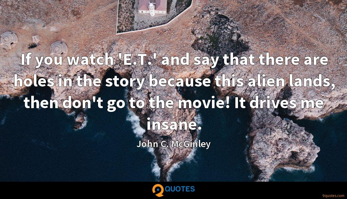 If you watch 'E.T.' and say that there are holes in the story because this alien lands, then don't go to the movie! It drives me insane.