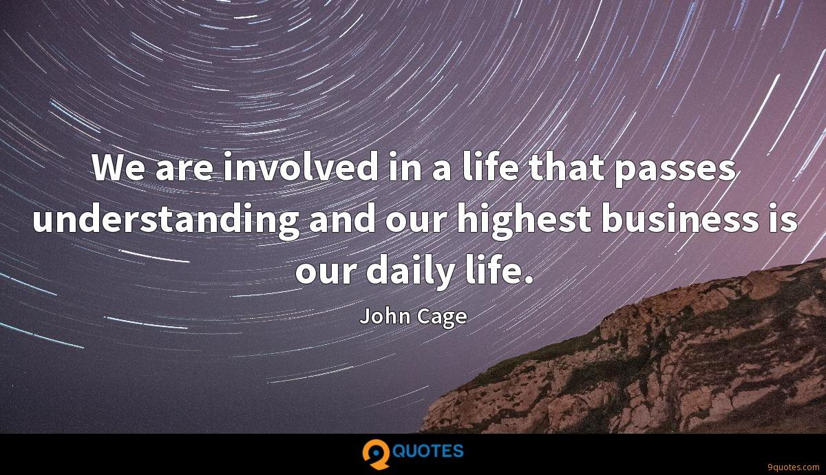 We are involved in a life that passes understanding and our highest business is our daily life.