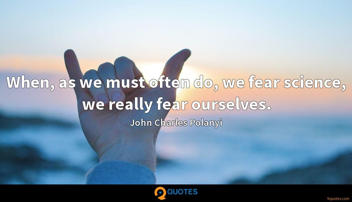 When, as we must often do, we fear science, we really fear ourselves.