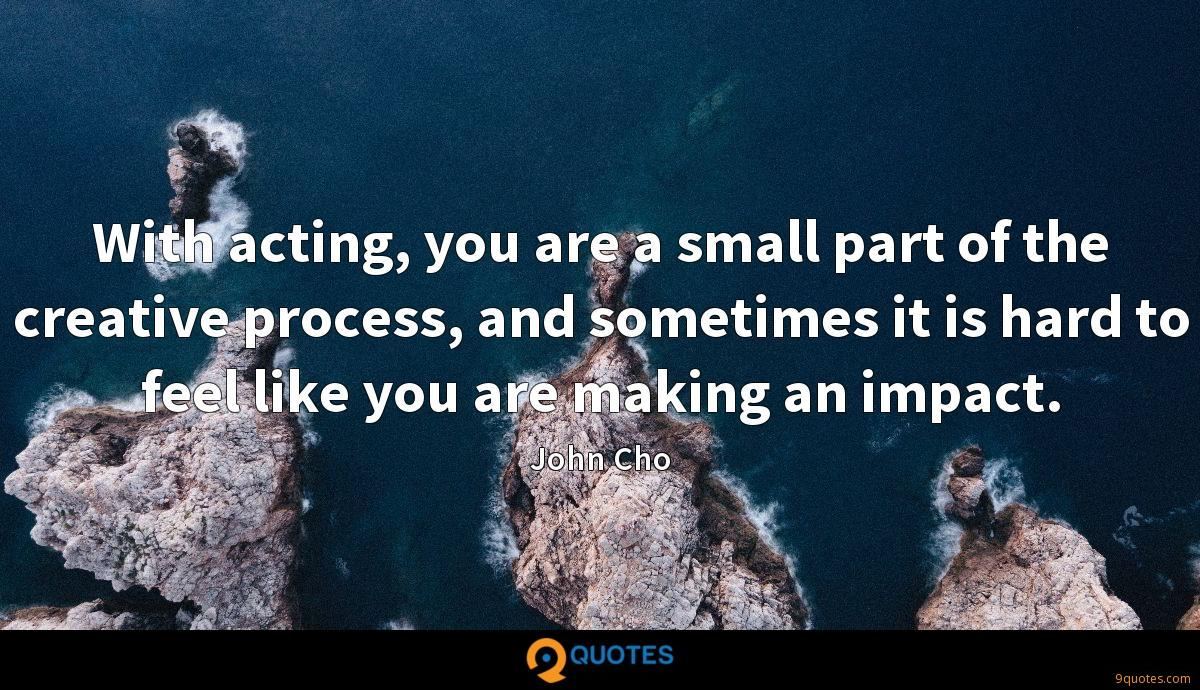 With acting, you are a small part of the creative process, and sometimes it is hard to feel like you are making an impact.