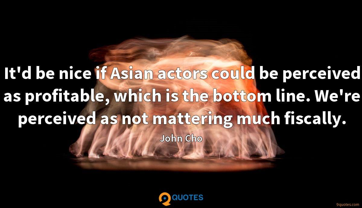 It'd be nice if Asian actors could be perceived as profitable, which is the bottom line. We're perceived as not mattering much fiscally.