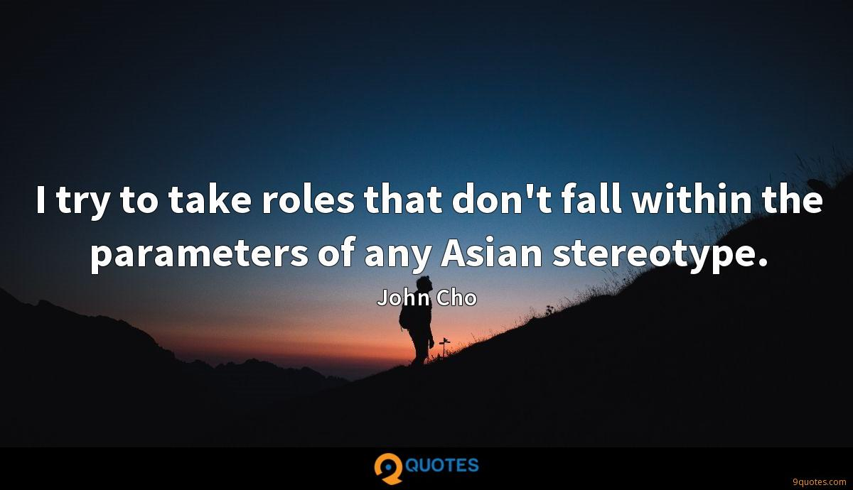 I try to take roles that don't fall within the parameters of any Asian stereotype.